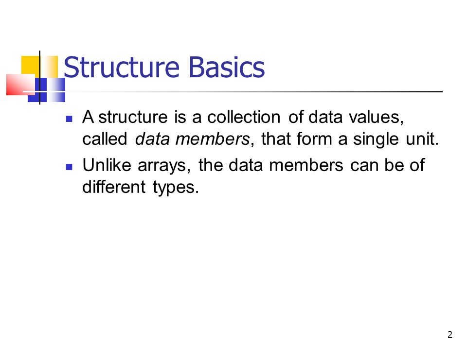 2 Structure Basics A structure is a collection of data values, called data members, that form a single unit.