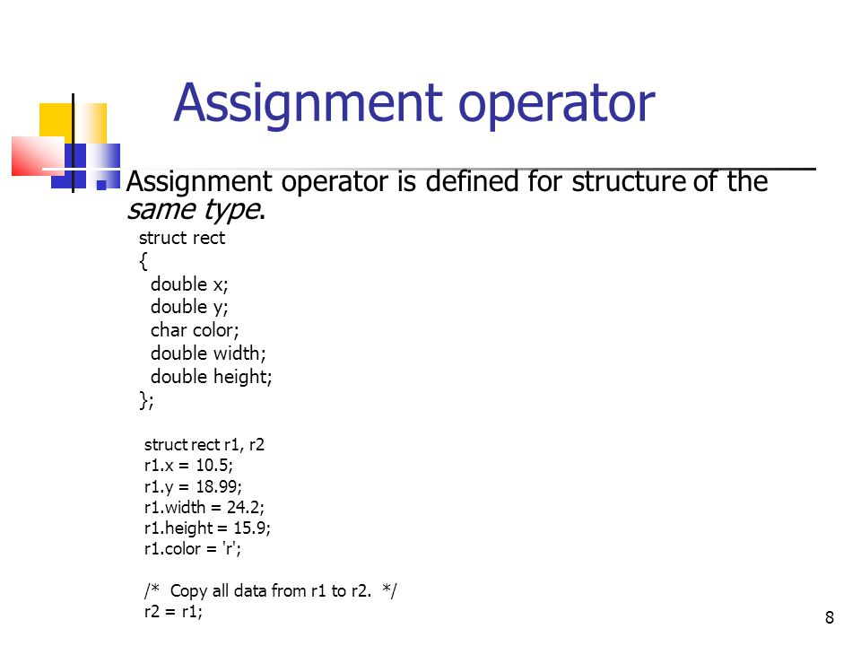 8 Assignment operator Assignment operator is defined for structure of the same type.