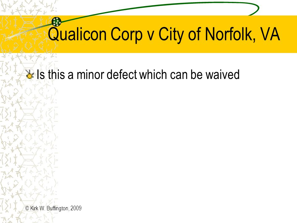 Qualicon Corp v City of Norfolk, VA Bids opened and PWC (Peters & White Construction) was low bidder –PWC failed to include any information regarding the in-lake piping with its bid –Notwithstanding the PWC Commission, City awarded bid to PWC –Qualicon filed bid protest letter –City rejected protest (PWCs Commission did not affect the essential competitive elements) –Qualicon filed for judgment in Circuit Court © Kirk W.