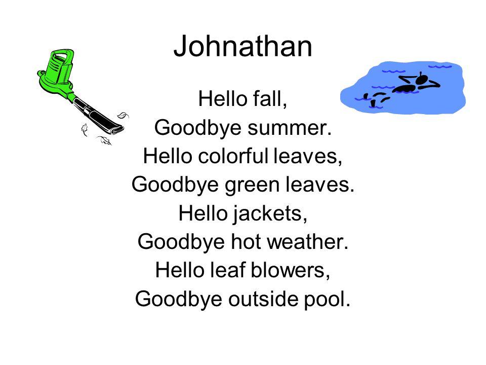 Johnathan Hello fall, Goodbye summer. Hello colorful leaves, Goodbye green leaves. Hello jackets, Goodbye hot weather. Hello leaf blowers, Goodbye out