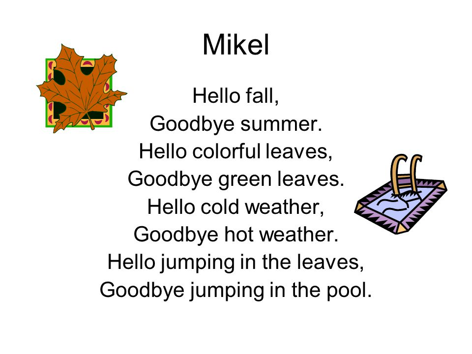 Mikel Hello fall, Goodbye summer. Hello colorful leaves, Goodbye green leaves. Hello cold weather, Goodbye hot weather. Hello jumping in the leaves, G