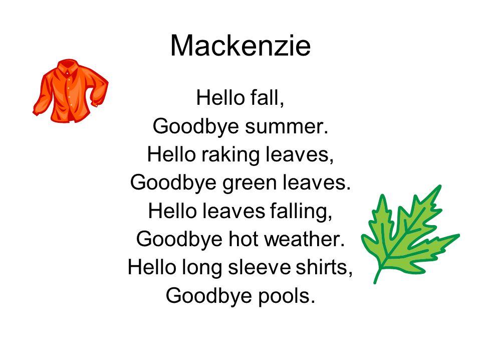 Mackenzie Hello fall, Goodbye summer. Hello raking leaves, Goodbye green leaves. Hello leaves falling, Goodbye hot weather. Hello long sleeve shirts,