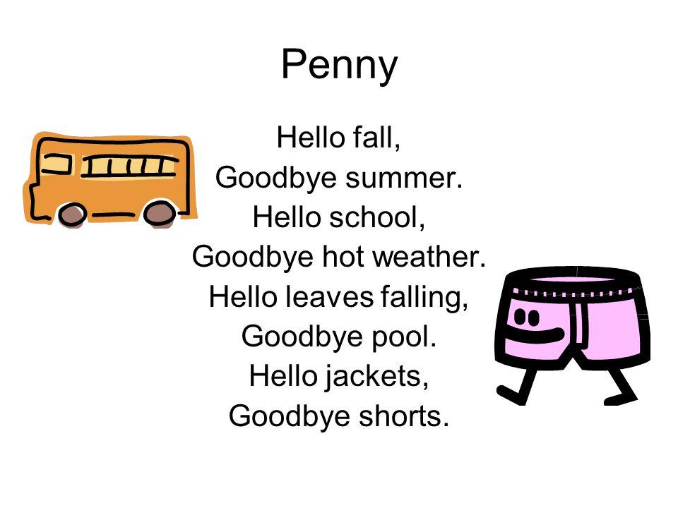 Penny Hello fall, Goodbye summer. Hello school, Goodbye hot weather. Hello leaves falling, Goodbye pool. Hello jackets, Goodbye shorts.