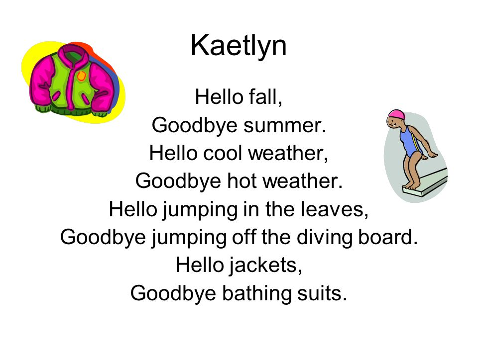 Kaetlyn Hello fall, Goodbye summer. Hello cool weather, Goodbye hot weather. Hello jumping in the leaves, Goodbye jumping off the diving board. Hello