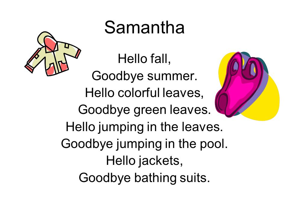 Samantha Hello fall, Goodbye summer. Hello colorful leaves, Goodbye green leaves. Hello jumping in the leaves. Goodbye jumping in the pool. Hello jack