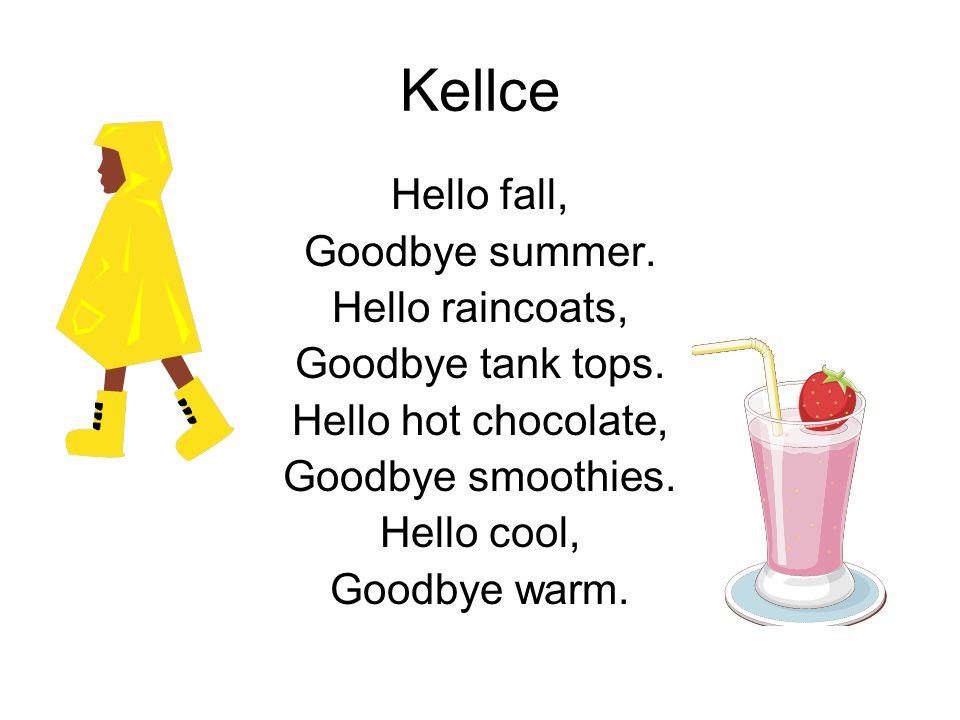 Kellce Hello fall, Goodbye summer. Hello raincoats, Goodbye tank tops. Hello hot chocolate, Goodbye smoothies. Hello cool, Goodbye warm.