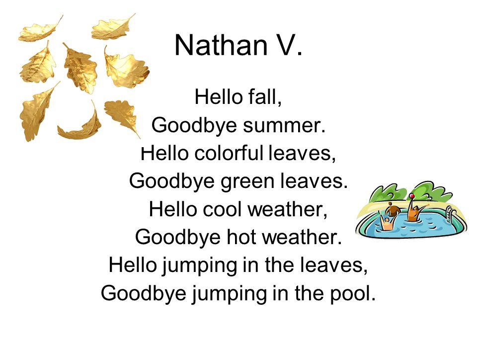 Nathan V. Hello fall, Goodbye summer. Hello colorful leaves, Goodbye green leaves. Hello cool weather, Goodbye hot weather. Hello jumping in the leave
