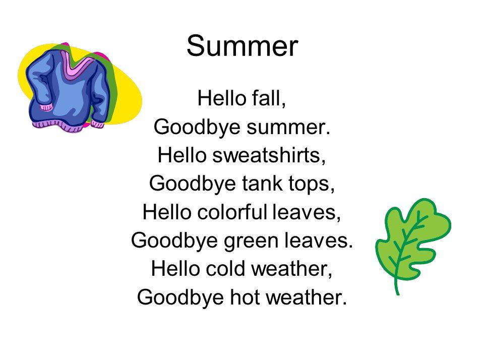 Summer Hello fall, Goodbye summer. Hello sweatshirts, Goodbye tank tops, Hello colorful leaves, Goodbye green leaves. Hello cold weather, Goodbye hot