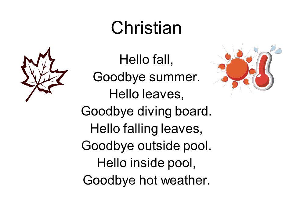 Christian Hello fall, Goodbye summer. Hello leaves, Goodbye diving board. Hello falling leaves, Goodbye outside pool. Hello inside pool, Goodbye hot w