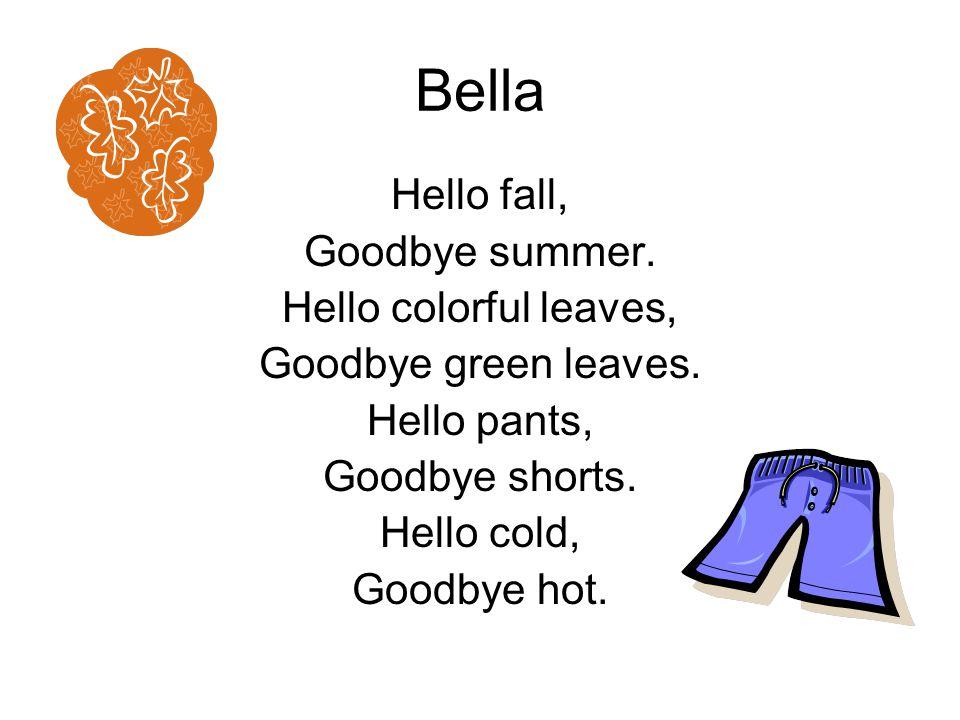 Bella Hello fall, Goodbye summer. Hello colorful leaves, Goodbye green leaves. Hello pants, Goodbye shorts. Hello cold, Goodbye hot.