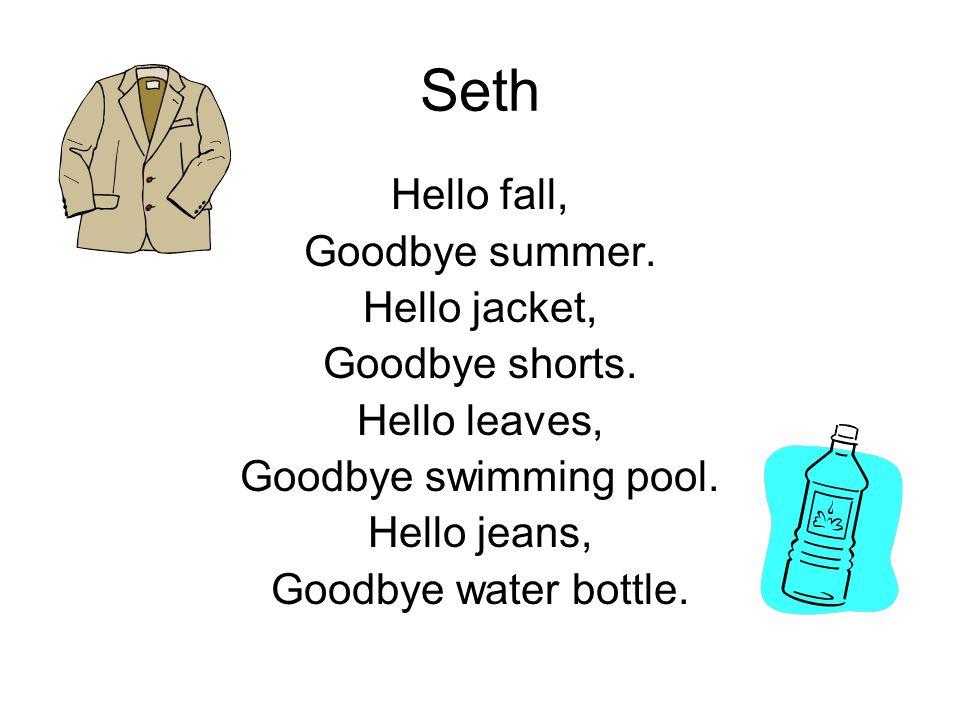 Seth Hello fall, Goodbye summer. Hello jacket, Goodbye shorts. Hello leaves, Goodbye swimming pool. Hello jeans, Goodbye water bottle.