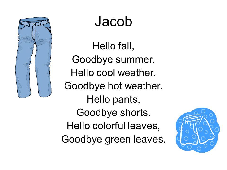Jacob Hello fall, Goodbye summer. Hello cool weather, Goodbye hot weather. Hello pants, Goodbye shorts. Hello colorful leaves, Goodbye green leaves.