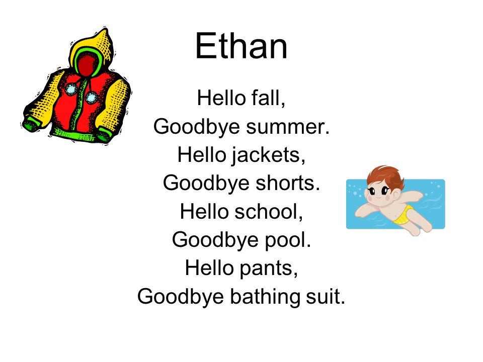 Ethan Hello fall, Goodbye summer. Hello jackets, Goodbye shorts. Hello school, Goodbye pool. Hello pants, Goodbye bathing suit.