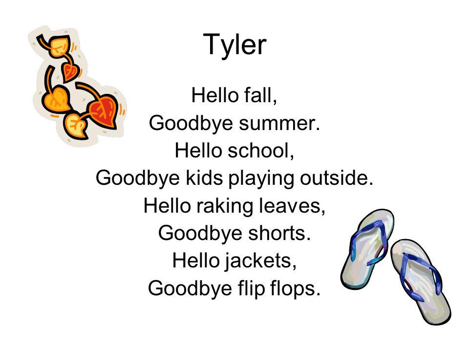Tyler Hello fall, Goodbye summer. Hello school, Goodbye kids playing outside. Hello raking leaves, Goodbye shorts. Hello jackets, Goodbye flip flops.
