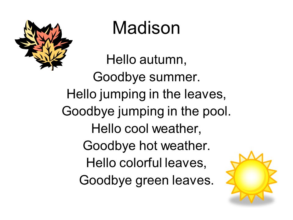 Madison Hello autumn, Goodbye summer. Hello jumping in the leaves, Goodbye jumping in the pool. Hello cool weather, Goodbye hot weather. Hello colorfu