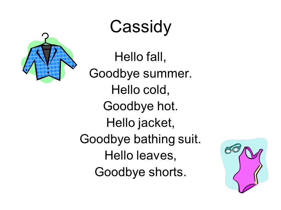 Cassidy Hello fall, Goodbye summer. Hello cold, Goodbye hot. Hello jacket, Goodbye bathing suit. Hello leaves, Goodbye shorts.