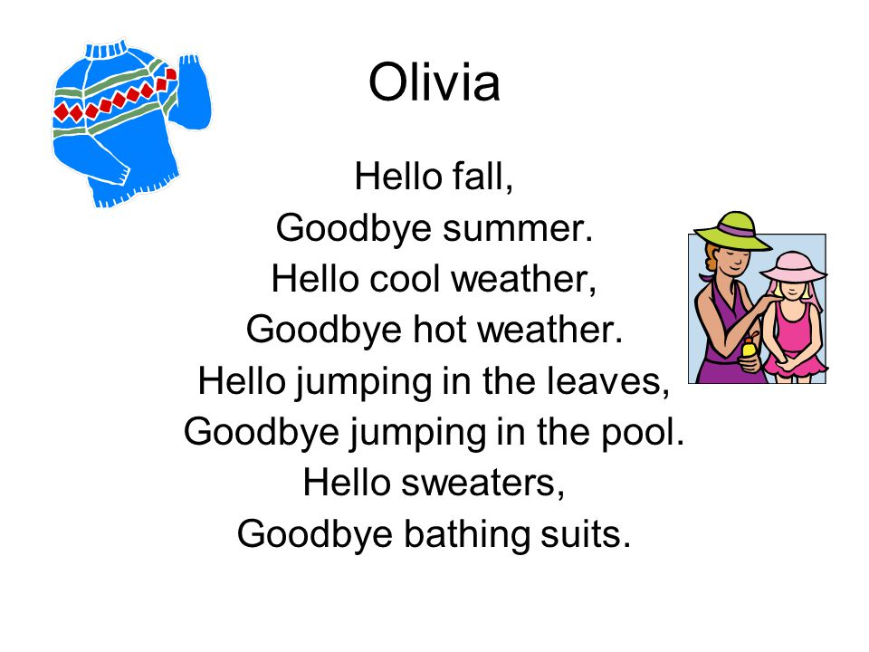 Olivia Hello fall, Goodbye summer. Hello cool weather, Goodbye hot weather. Hello jumping in the leaves, Goodbye jumping in the pool. Hello sweaters,