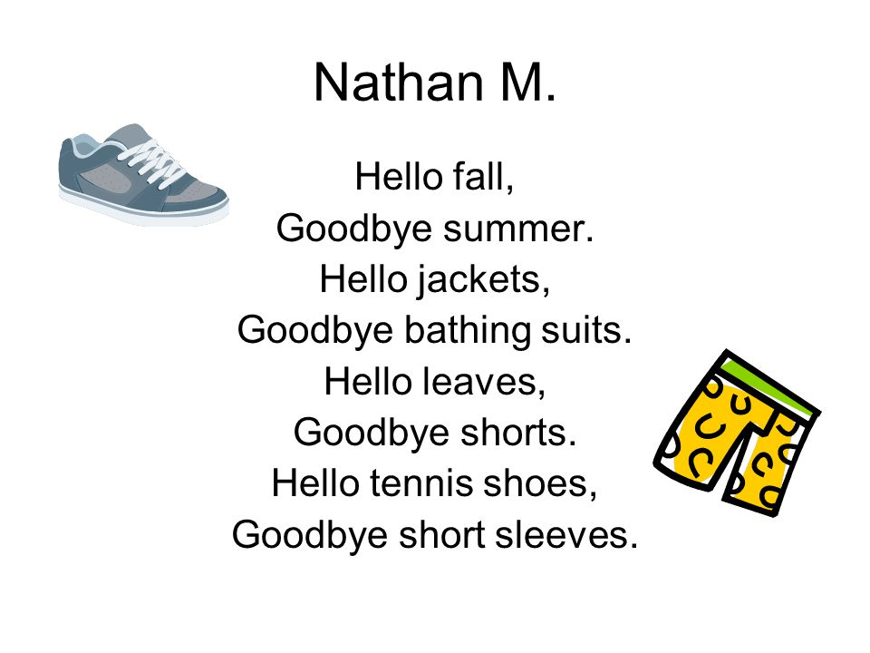 Nathan M. Hello fall, Goodbye summer. Hello jackets, Goodbye bathing suits. Hello leaves, Goodbye shorts. Hello tennis shoes, Goodbye short sleeves.