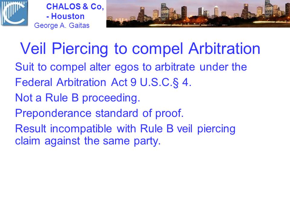 Veil Piercing to compel Arbitration Suit to compel alter egos to arbitrate under the Federal Arbitration Act 9 U.S.C.§ 4. Not a Rule B proceeding. Pre