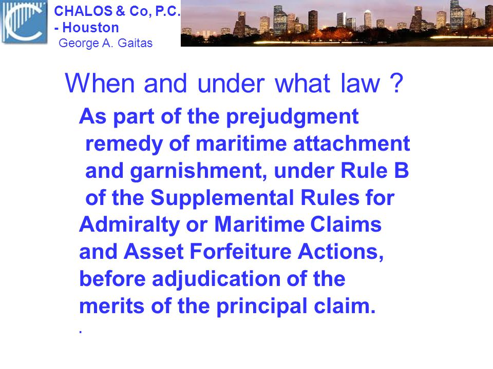 When and under what law ? As part of the prejudgment remedy of maritime attachment and garnishment, under Rule B of the Supplemental Rules for Admiral