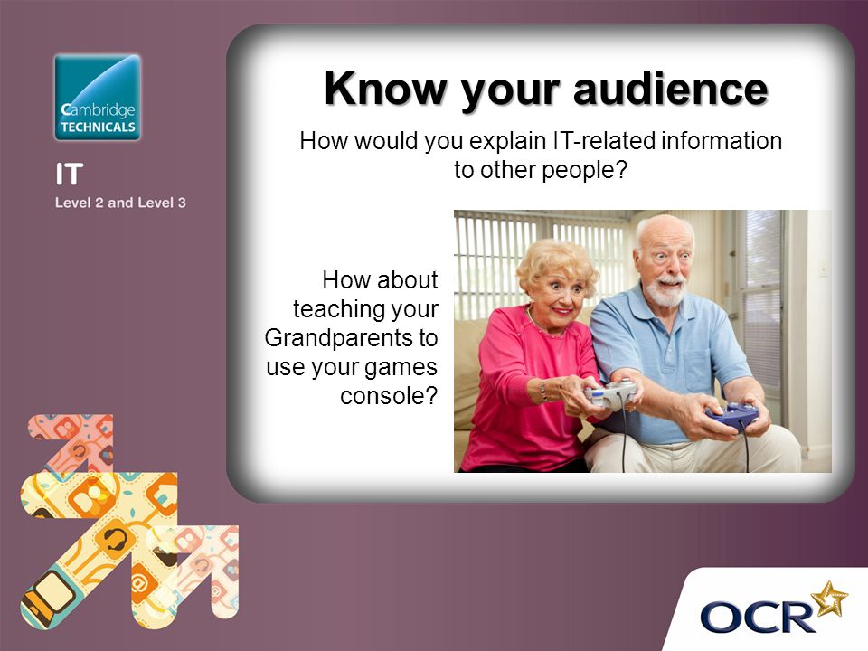 How about teaching your Grandparents to use your games console? Know your audience How would you explain IT-related information to other people?