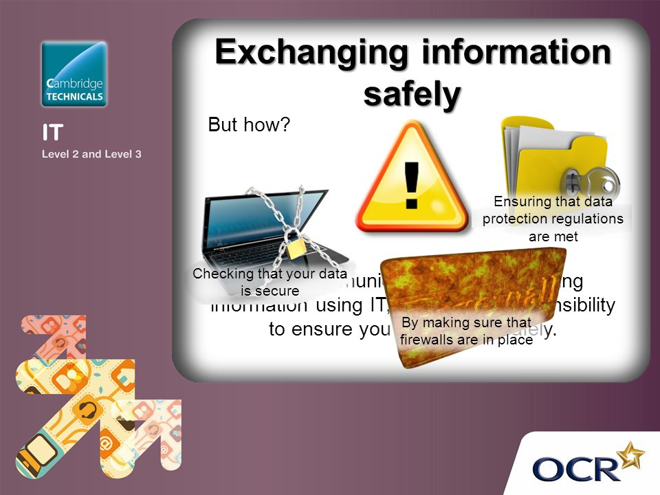 Exchanging information safely When communicating and exchanging information using IT, you have a responsibility to ensure youre doing so safely. But h