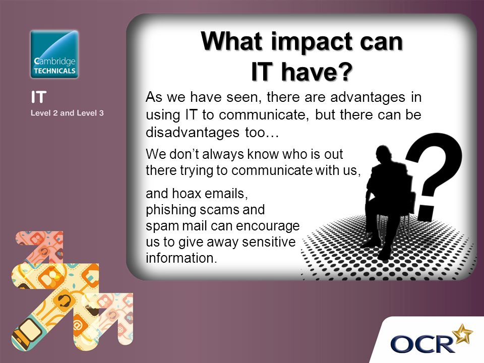 What impact can IT have? and hoax emails, phishing scams and spam mail can encourage us to give away sensitive information. As we have seen, there are
