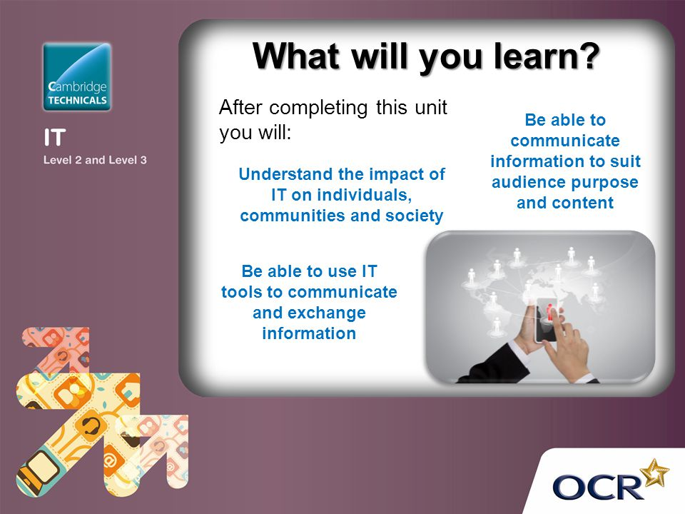 What will you learn? After completing this unit you will: Be able to communicate information to suit audience purpose and content Be able to use IT to