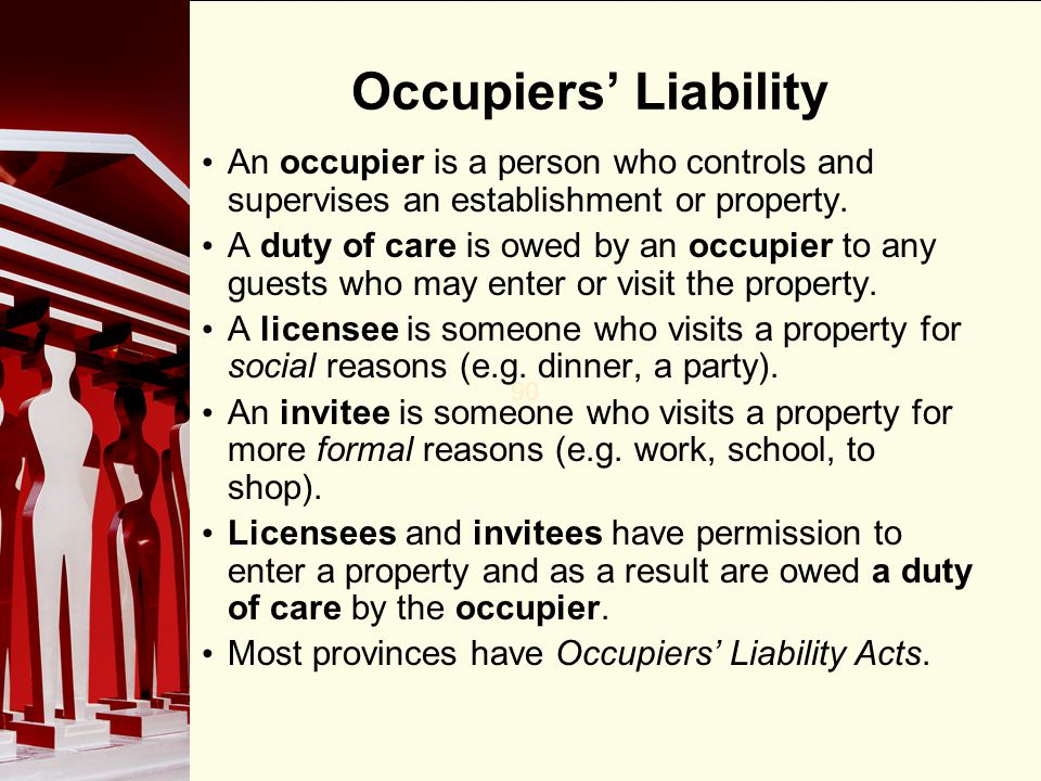 90 Occupiers Liability An occupier is a person who controls and supervises an establishment or property. A duty of care is owed by an occupier to any
