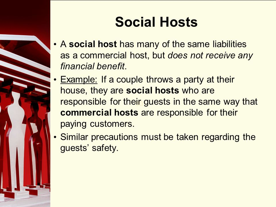 90 Social Hosts A social host has many of the same liabilities as a commercial host, but does not receive any financial benefit. Example: If a couple