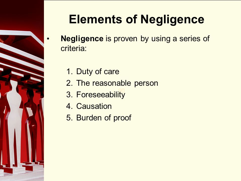 90 Elements of Negligence Negligence is proven by using a series of criteria: 1.Duty of care 2.The reasonable person 3.Foreseeability 4.Causation 5.Bu