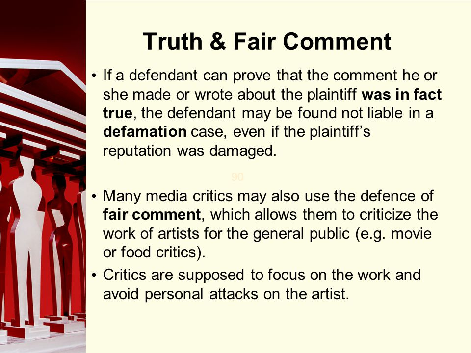90 Truth & Fair Comment If a defendant can prove that the comment he or she made or wrote about the plaintiff was in fact true, the defendant may be f