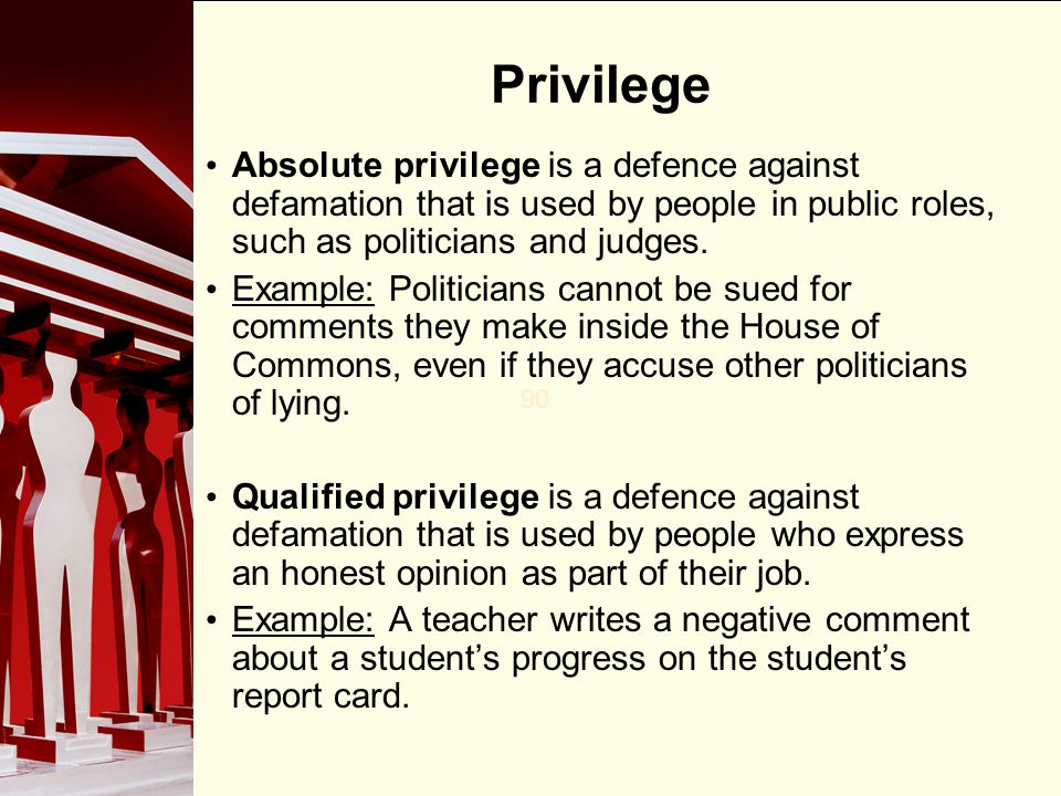 90 Privilege Absolute privilege is a defence against defamation that is used by people in public roles, such as politicians and judges. Example: Polit