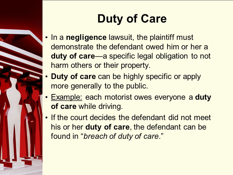 90 Duty of Care In a negligence lawsuit, the plaintiff must demonstrate the defendant owed him or her a duty of carea specific legal obligation to not