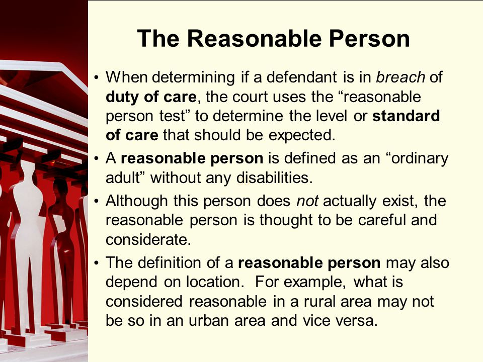 90 The Reasonable Person When determining if a defendant is in breach of duty of care, the court uses the reasonable person test to determine the leve