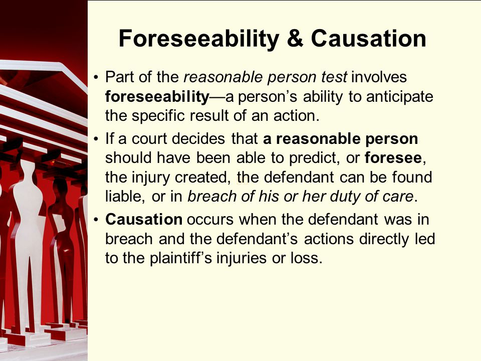 90 Foreseeability & Causation Part of the reasonable person test involves foreseeabilitya persons ability to anticipate the specific result of an acti