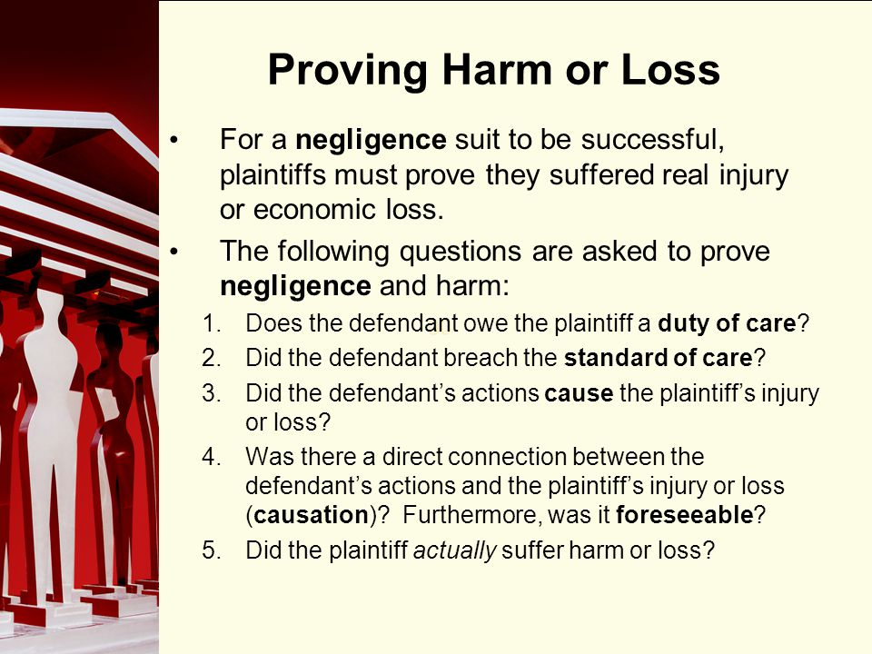 90 Proving Harm or Loss For a negligence suit to be successful, plaintiffs must prove they suffered real injury or economic loss. The following questi