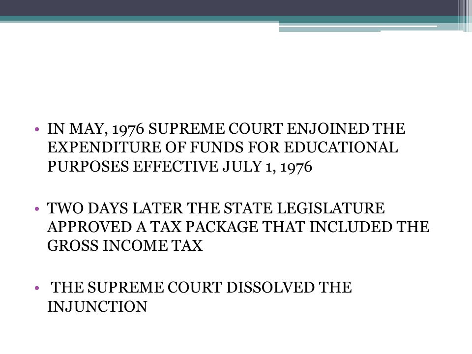 IN MAY, 1976 SUPREME COURT ENJOINED THE EXPENDITURE OF FUNDS FOR EDUCATIONAL PURPOSES EFFECTIVE JULY 1, 1976 TWO DAYS LATER THE STATE LEGISLATURE APPROVED A TAX PACKAGE THAT INCLUDED THE GROSS INCOME TAX THE SUPREME COURT DISSOLVED THE INJUNCTION
