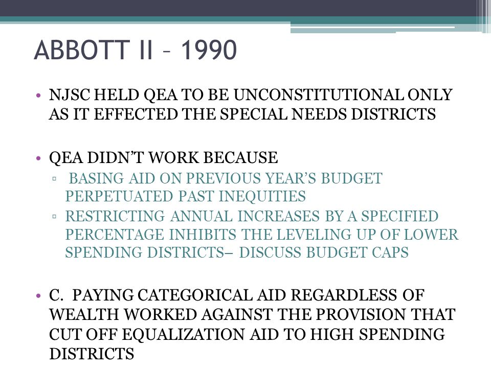 ABBOTT II – 1990 NJSC HELD QEA TO BE UNCONSTITUTIONAL ONLY AS IT EFFECTED THE SPECIAL NEEDS DISTRICTS QEA DIDNT WORK BECAUSE BASING AID ON PREVIOUS YEARS BUDGET PERPETUATED PAST INEQUITIES RESTRICTING ANNUAL INCREASES BY A SPECIFIED PERCENTAGE INHIBITS THE LEVELING UP OF LOWER SPENDING DISTRICTS– DISCUSS BUDGET CAPS C.