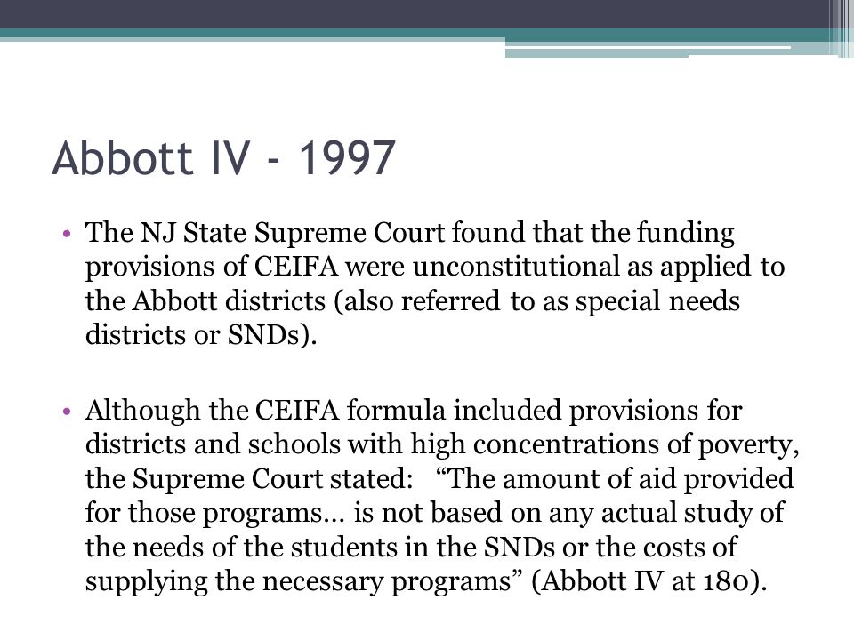Abbott IV - 1997 The NJ State Supreme Court found that the funding provisions of CEIFA were unconstitutional as applied to the Abbott districts (also referred to as special needs districts or SNDs).