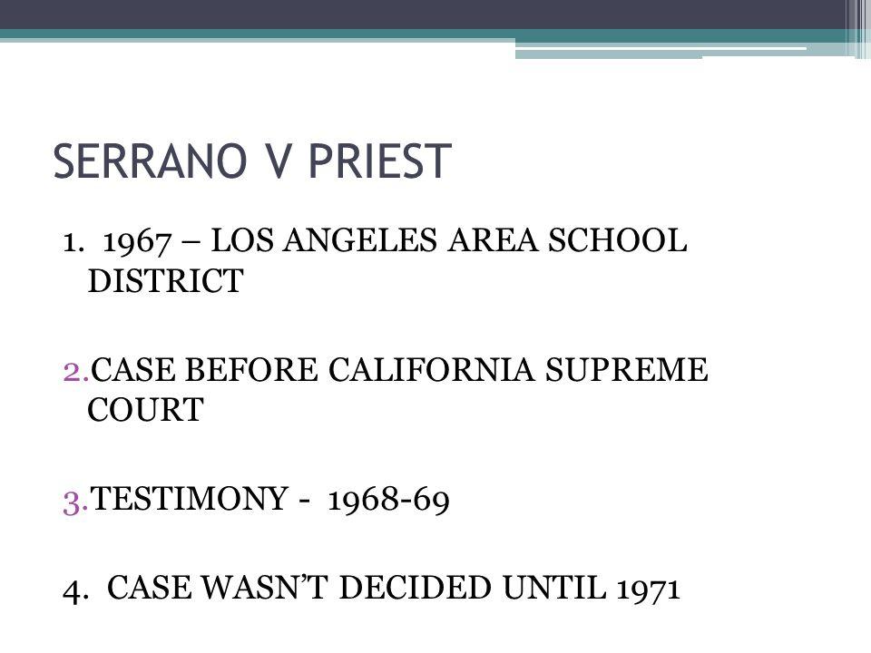 SERRANO V PRIEST 1. 1967 – LOS ANGELES AREA SCHOOL DISTRICT 2.CASE BEFORE CALIFORNIA SUPREME COURT 3.TESTIMONY - 1968-69 4. CASE WASNT DECIDED UNTIL 1