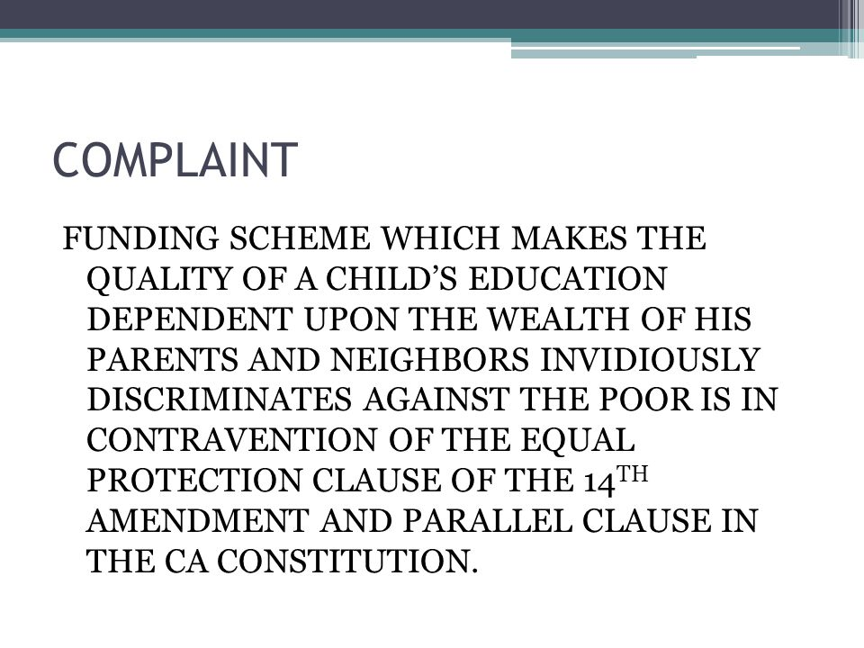 COMPLAINT FUNDING SCHEME WHICH MAKES THE QUALITY OF A CHILDS EDUCATION DEPENDENT UPON THE WEALTH OF HIS PARENTS AND NEIGHBORS INVIDIOUSLY DISCRIMINATES AGAINST THE POOR IS IN CONTRAVENTION OF THE EQUAL PROTECTION CLAUSE OF THE 14 TH AMENDMENT AND PARALLEL CLAUSE IN THE CA CONSTITUTION.