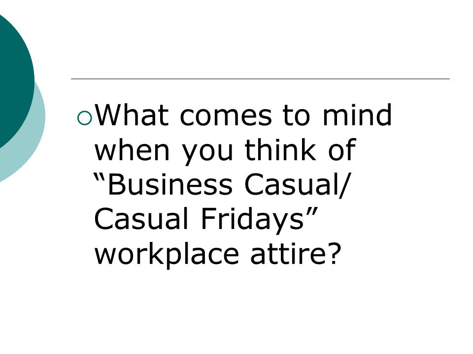 What comes to mind when you think of Business Casual/ Casual Fridays workplace attire?