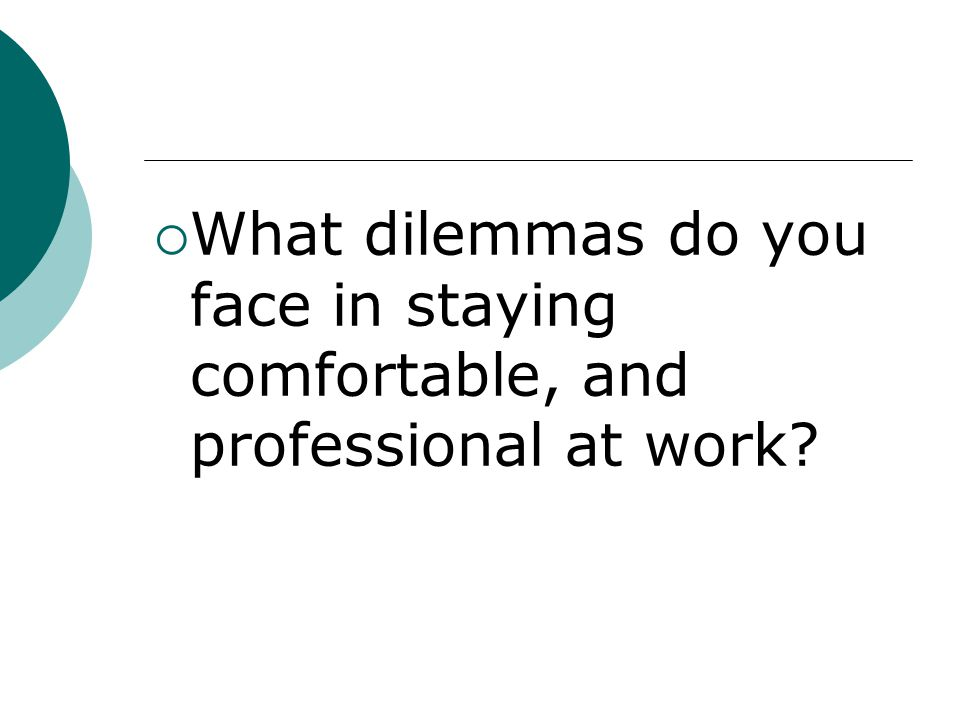 What dilemmas do you face in staying comfortable, and professional at work?