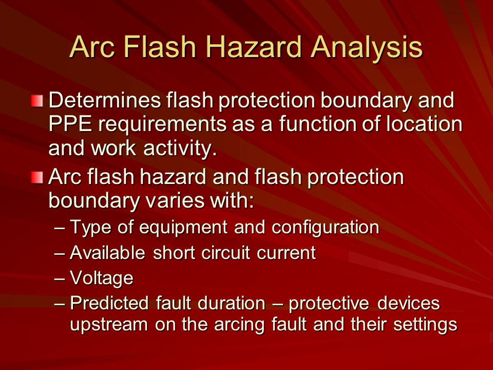 Arc Flash Hazard Analysis Determines flash protection boundary and PPE requirements as a function of location and work activity.