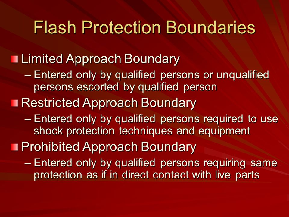 Flash Protection Boundaries Limited Approach Boundary –Entered only by qualified persons or unqualified persons escorted by qualified person Restricted Approach Boundary –Entered only by qualified persons required to use shock protection techniques and equipment Prohibited Approach Boundary –Entered only by qualified persons requiring same protection as if in direct contact with live parts