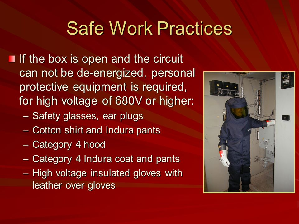 Safe Work Practices If the box is open and the circuit can not be de-energized, personal protective equipment is required, for high voltage of 680V or higher: –Safety glasses, ear plugs –Cotton shirt and Indura pants –Category 4 hood –Category 4 Indura coat and pants –High voltage insulated gloves with leather over gloves