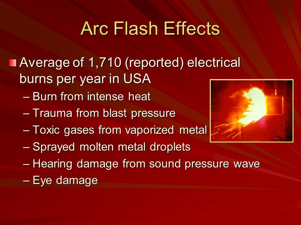 Arc Flash Effects Average of 1,710 (reported) electrical burns per year in USA –Burn from intense heat –Trauma from blast pressure –Toxic gases from vaporized metal –Sprayed molten metal droplets –Hearing damage from sound pressure wave –Eye damage