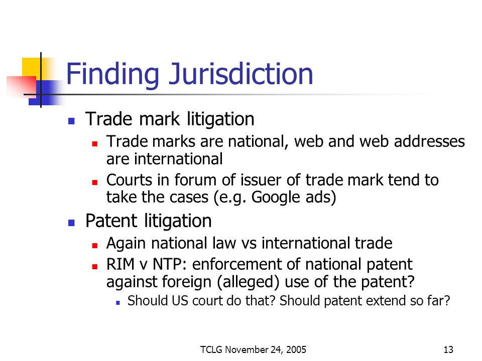 TCLG November 24, 200513 Finding Jurisdiction Trade mark litigation Trade marks are national, web and web addresses are international Courts in forum of issuer of trade mark tend to take the cases (e.g.