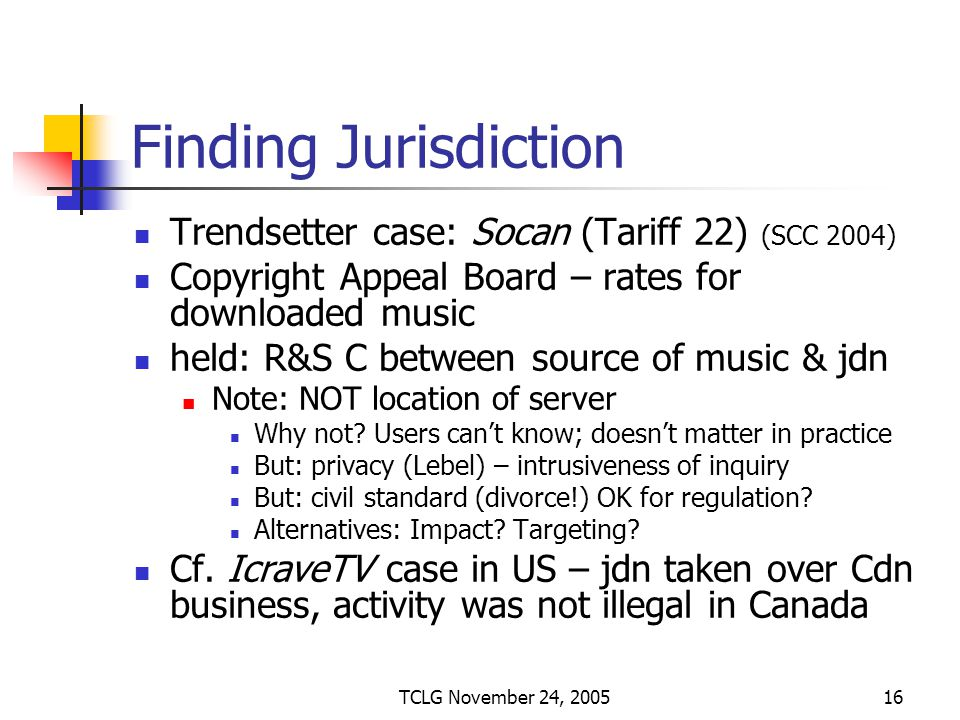 TCLG November 24, 200516 Finding Jurisdiction Trendsetter case: Socan (Tariff 22) (SCC 2004) Copyright Appeal Board – rates for downloaded music held: R&S C between source of music & jdn Note: NOT location of server Why not.